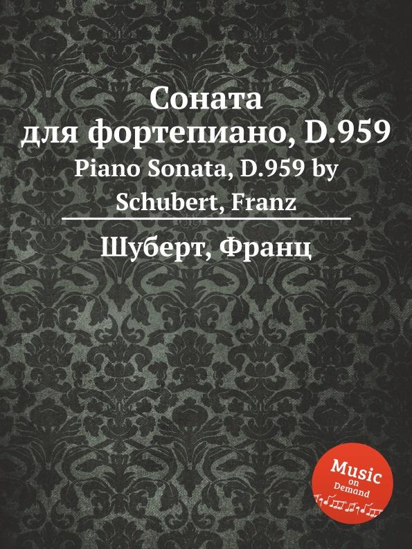 Ф. Шуберт Соната для фортепиано, D.959 ф шуберт соната для фортепиано d 894