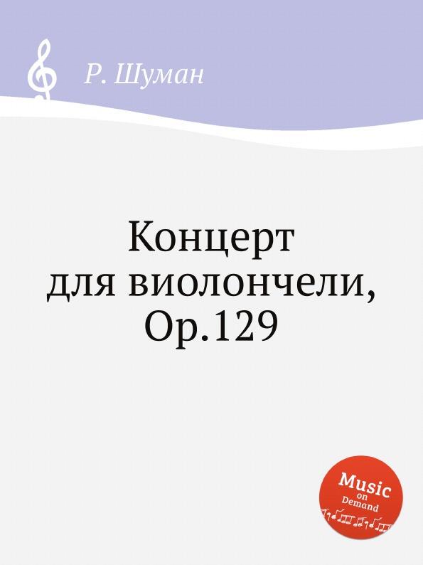 Р. Шуман Концерт для виолончели, Op.129 е елгар концерт для виолончели op 85 cello concerto op 85