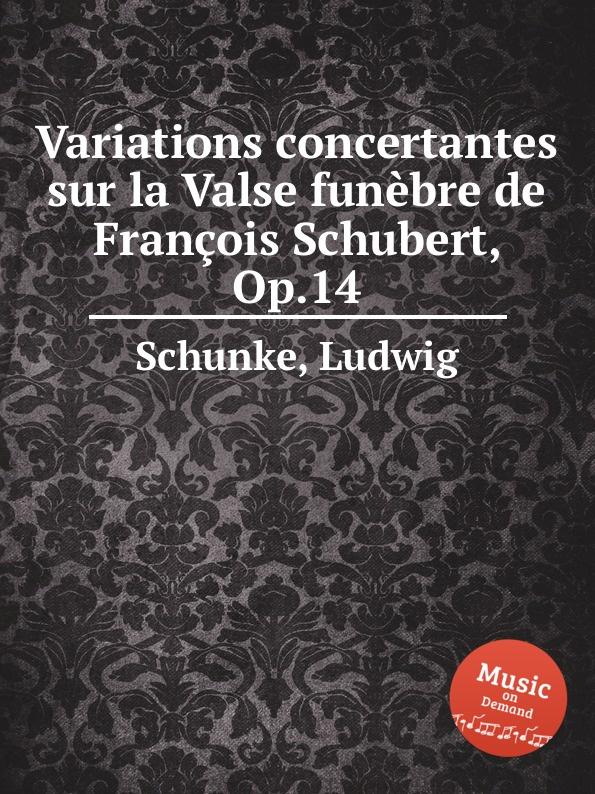 L. Schunke Variations concertantes sur la Valse funеbre de Francois Schubert, Op.14 j raff valse impromptu a la tyrolienne woo 28