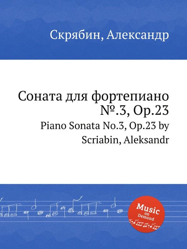 А. Скрябин Соната для фортепиано ..3, Op.23 а скрябин 3 пьесы op 49