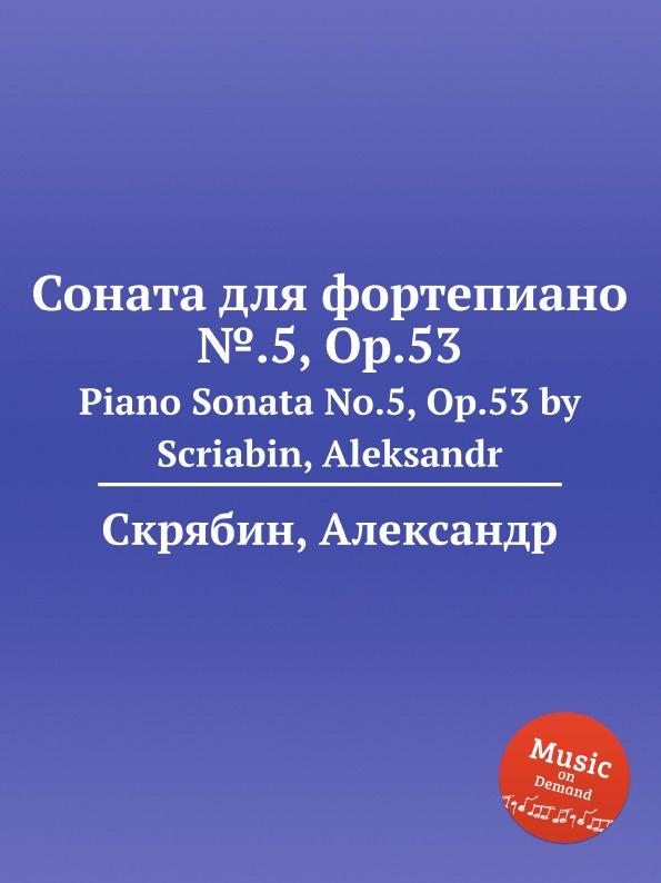 А. Скрябин Соната для фортепиано ..5, Op.53 а скрябин 2 ноктюрна op 5