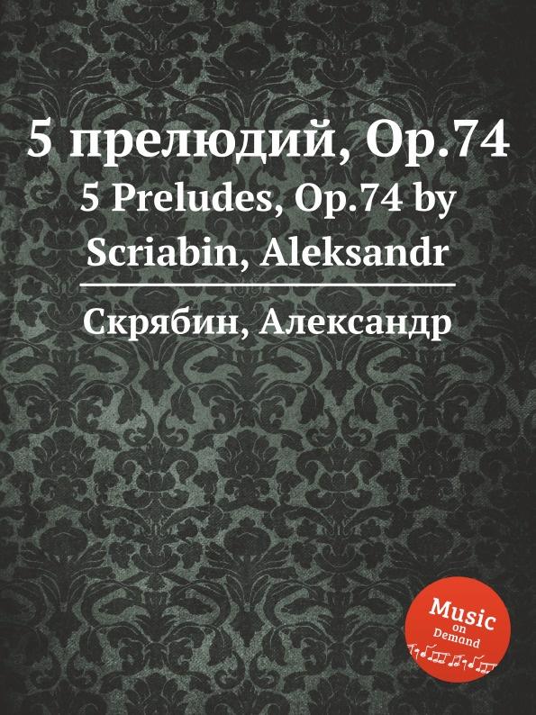 А. Скрябин 5 прелюдий, Op.74 а скрябин 2 ноктюрна op 5
