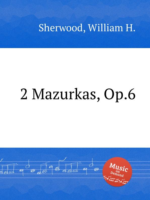 W.H. Sherwood 2 Mazurkas, Op.6 а дворжак 6 мазурок op 56 6 mazurkas op 56
