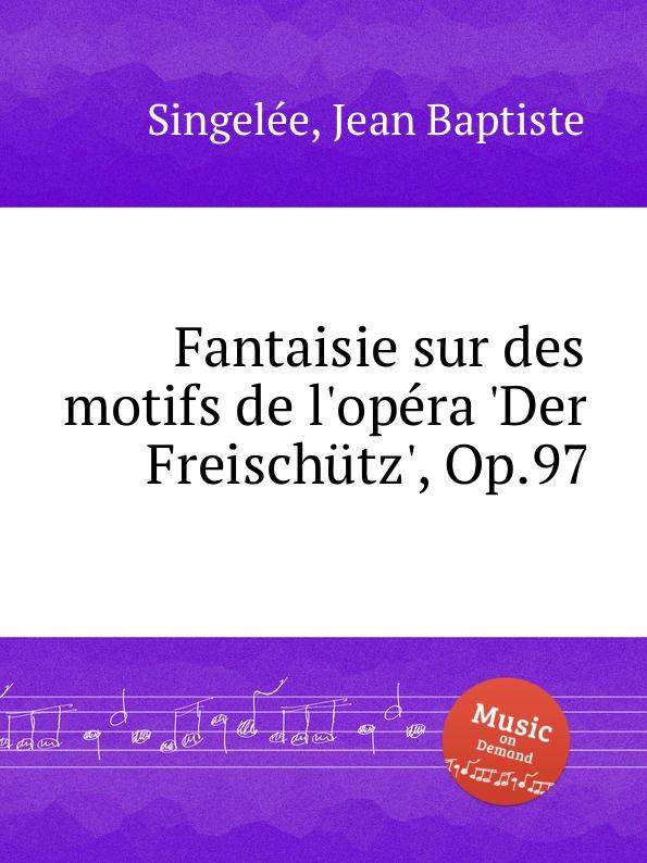 лучшая цена J.B. Singelеe Fantaisie sur des motifs de l.opеra .Der Freischutz., Op.97