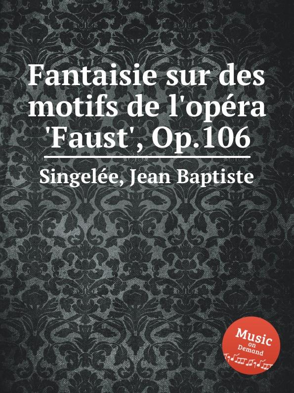 J.B. Singelеe Fantaisie sur des motifs de l.opеra .Faust., Op.106 m carcassi fantaisie sur les motifs du serment op 45