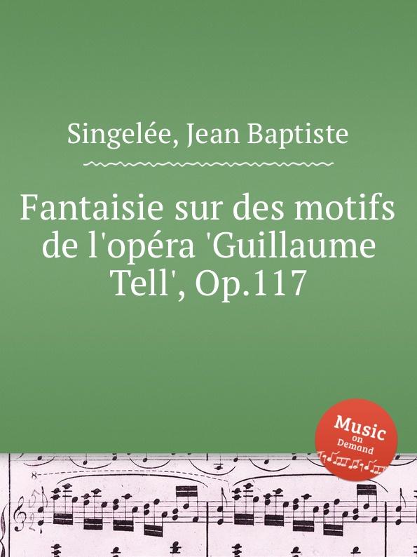 J.B. Singelеe Fantaisie sur des motifs de l.opеra .Guillaume Tell., Op.117 m carcassi fantaisie sur les motifs du serment op 45