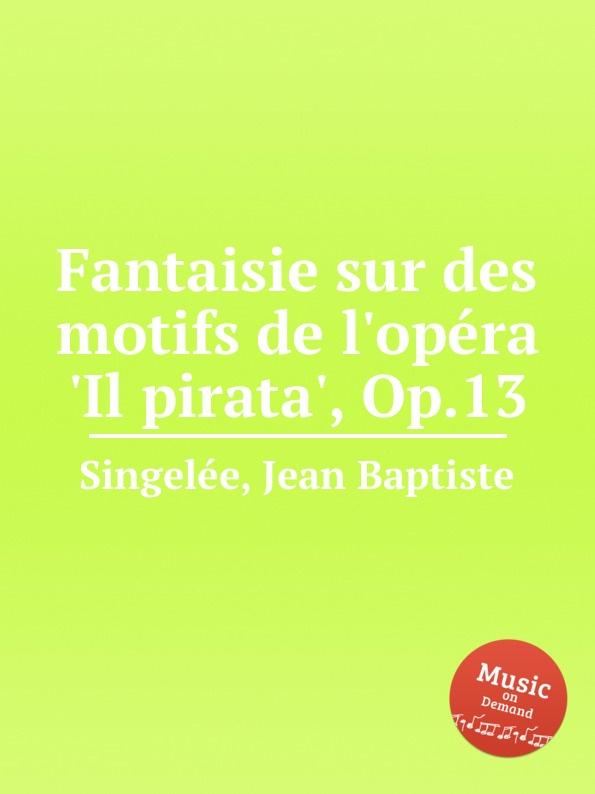 J.B. Singelеe Fantaisie sur des motifs de l.opеra .Il pirata., Op.13 m carcassi fantaisie sur les motifs du serment op 45