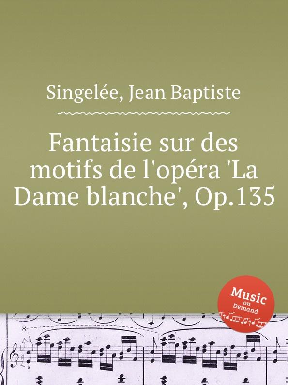 J.B. Singelеe Fantaisie sur des motifs de l.opеra .La Dame blanche., Op.135 m carcassi fantaisie sur les motifs du serment op 45