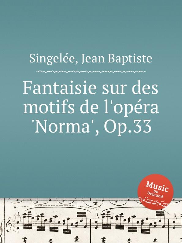 J.B. Singelеe Fantaisie sur des motifs de l.opеra .Norma., Op.33 th döhler petite fantaisie sur deux motifs de norma op 40