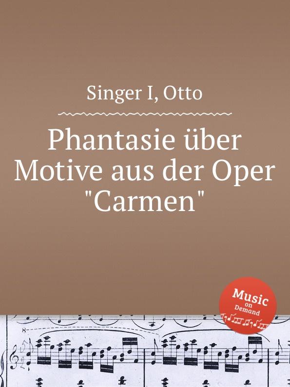 O. Singer I. Phantasie uber Motive aus der Oper Carmen j raff capriccietto uber motive aus der oper der freischutz op 35