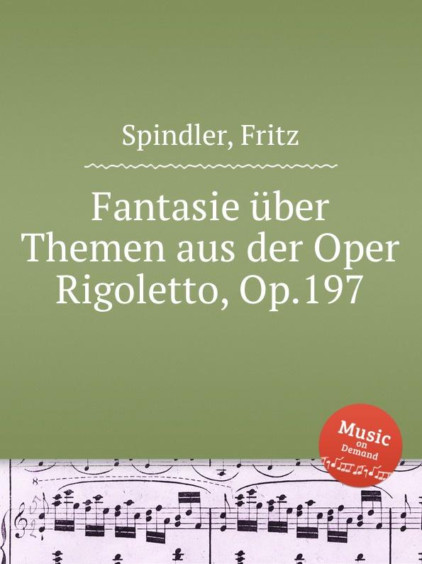 F. Spindler Fantasie über Themen aus der Oper Rigoletto, Op.197 j raff capriccietto uber motive aus der oper der freischutz op 35