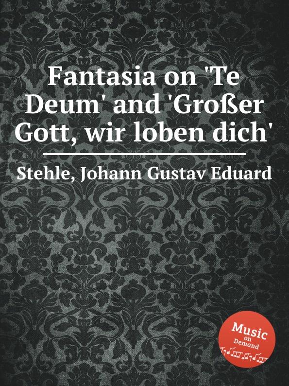 J.G.E. Stehle Fantasia on .Te Deum. and .Grosser Gott, wir loben dich. t mohr toccata grosser gott wir loben dich