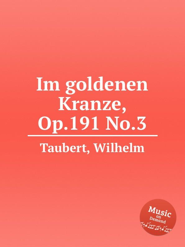W. Taubert Im goldenen Kranze, Op.191 No.3 w taubert 6 gesange op 151