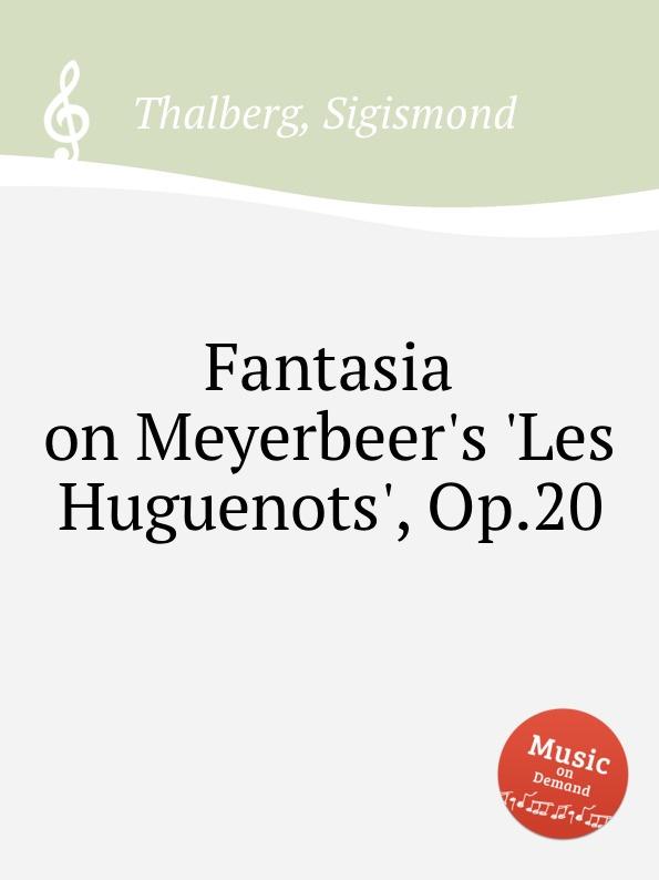 S. Thalberg Fantasia on Meyerbeer.s .Les Huguenots., Op.20 s thalberg scherzo op 31