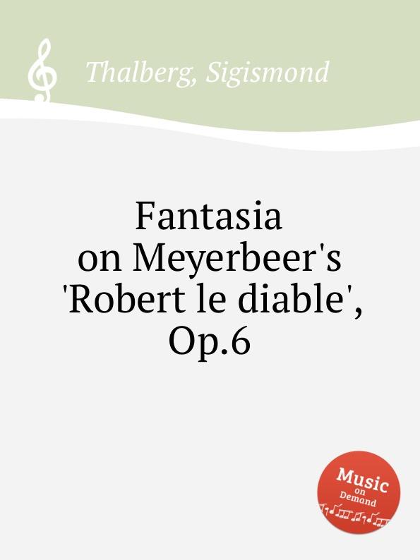 S. Thalberg Fantasia on Meyerbeer.s .Robert le diable., Op.6 l f ortega fantasia op 6