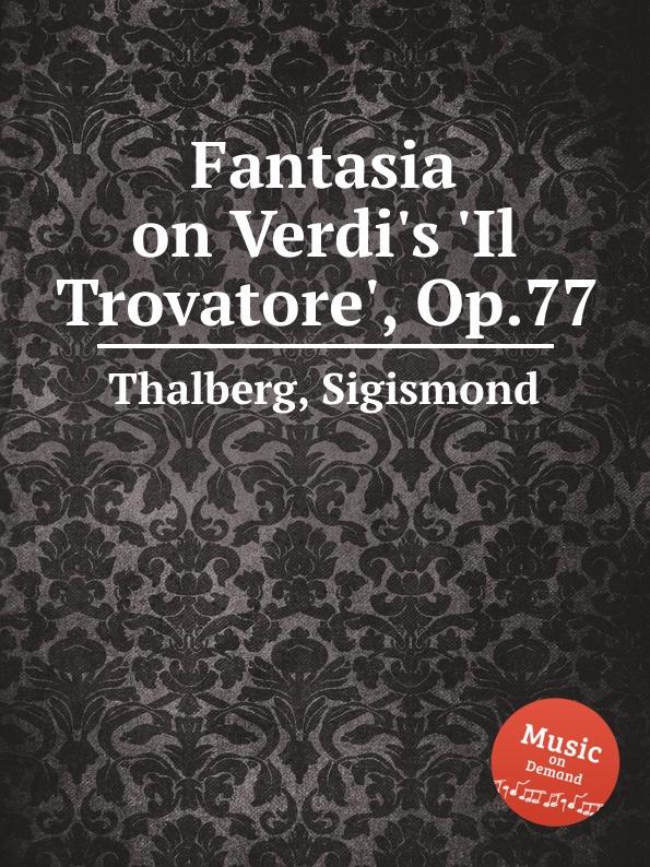 S. Thalberg Fantasia on Verdi.s .Il Trovatore., Op.77 s thalberg fantasia on verdi s un ballo in maschera op 81