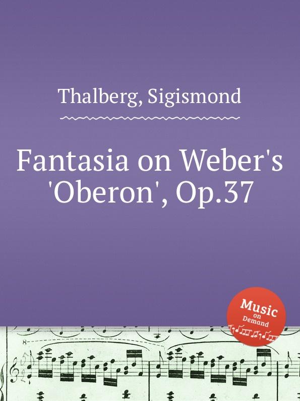 S. Thalberg Fantasia on Weber.s .Oberon., Op.37 s thalberg scherzo op 31