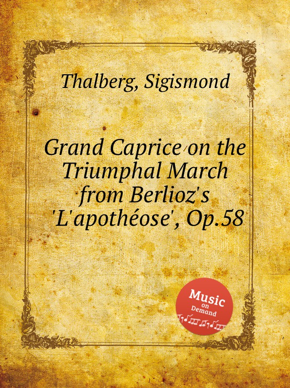 S. Thalberg Grand Caprice on the Triumphal March from Berlioz.s .L.apothеose., Op.58 s thalberg caprice op 15