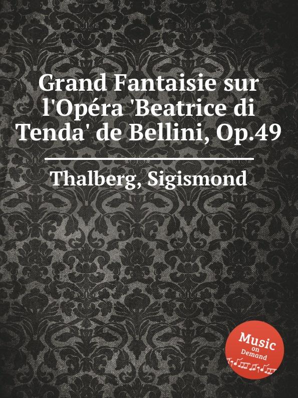 S. Thalberg Grand Fantaisie sur l.Opеra .Beatrice di Tenda. de Bellini, Op.49 s thalberg souvenir de vienne op 4