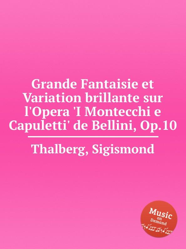S. Thalberg Grande Fantaisie et Variation brillante sur l.Opera .I Montecchi e Capuletti. de Bellini, Op.10 s thalberg grande fantaisie sur la sеrеnade et le menuet de don juan op 42