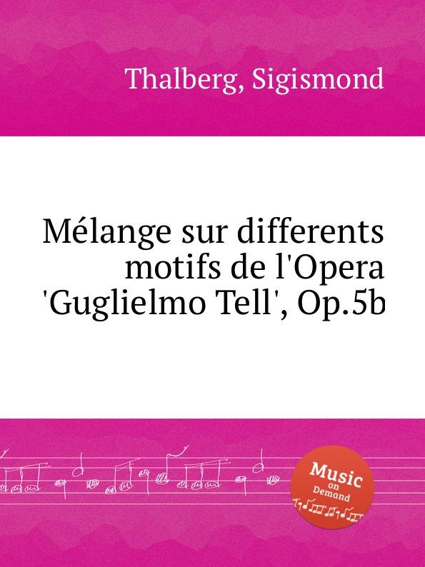 S. Thalberg Mеlange sur differents motifs de l'Opera 'Guglielmo Tell', Op.5b s thalberg souvenir de vienne op 4