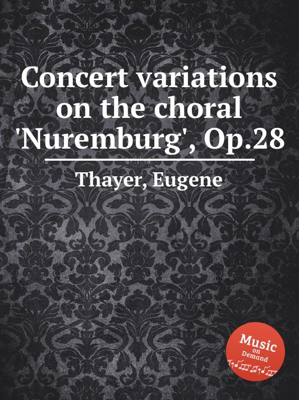 E. Thayer Concert variations on the choral 'Nuremburg', Op.28 e thayer concert variations on the choral nuremburg op 28