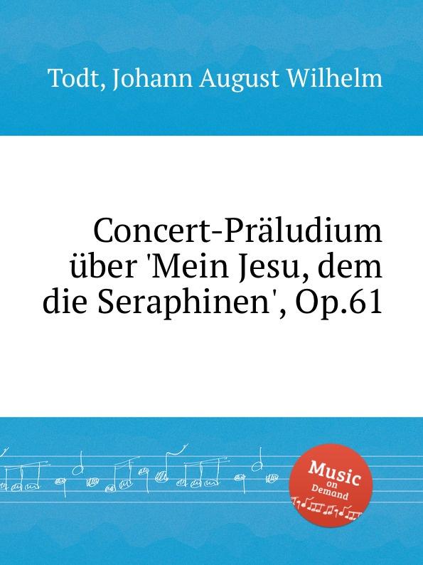 J.A.W. Todt Concert-Praludium uber .Mein Jesu, dem die Seraphinen., Op.61 j a w todt concert praludium uber mein jesu dem die seraphinen op 61