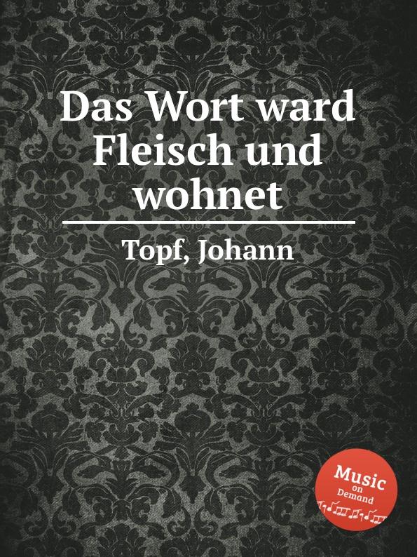J. Topf Das Wort ward Fleisch und wohnet