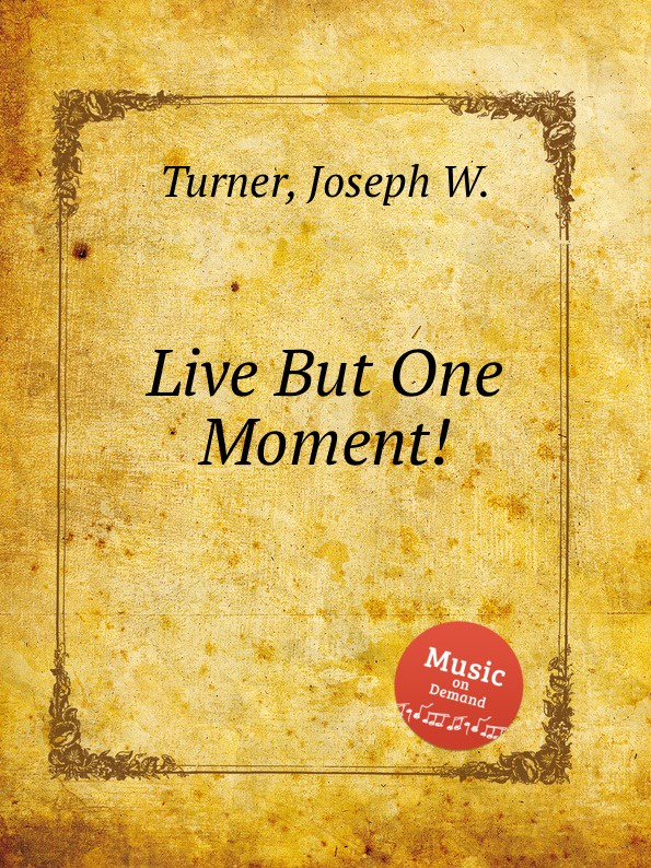 J.W. Turner Live But One Moment. live in the moment
