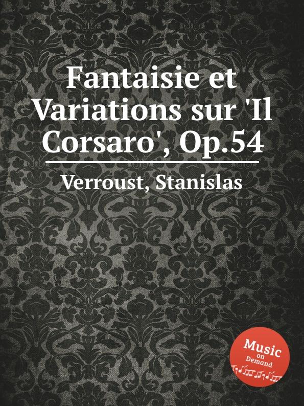 S. Verroust Fantaisie et Variations sur .Il Corsaro., Op.54 к черни фантазия и вариации на оперу пуритане op 376 fantaisie et variations sur i puritani op 376