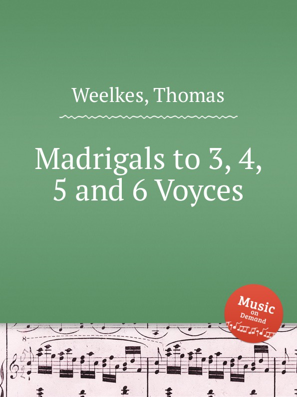 T. Weelkes Madrigals to 3, 4, 5 and 6 Voyces p bellasio madrigals for 5 voices