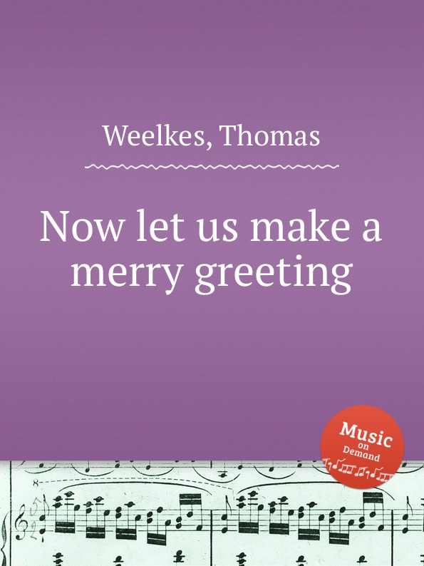 T. Weelkes Now let us make a merry greeting