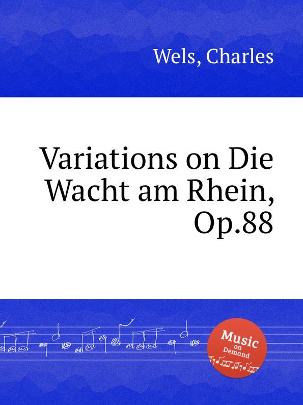 C. Wels Variations on Die Wacht am Rhein, Op.88 c wels marche des amazons op 38