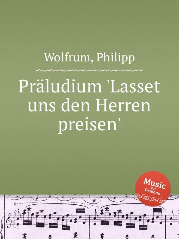 P. Wolfrum Praludium .Lasset uns den Herren preisen. j m bach auf la t uns den herren loben