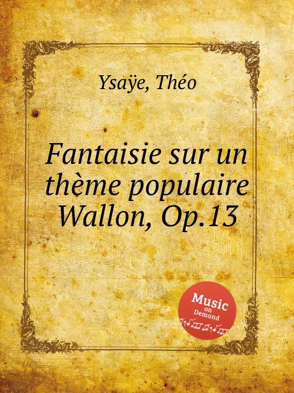 T. Ysaÿe Fantaisie sur un theme populaire Wallon, Op.13 c plante fantaisie sur un air catalan op 93