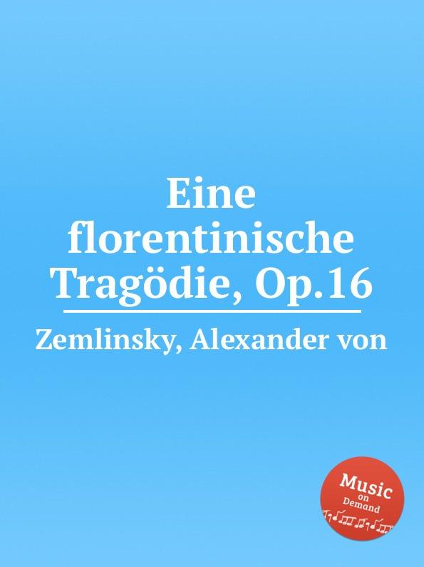 A. von Zemlinsky Eine florentinische Tragodie, Op.16 a von zemlinsky landliche tanze op 1