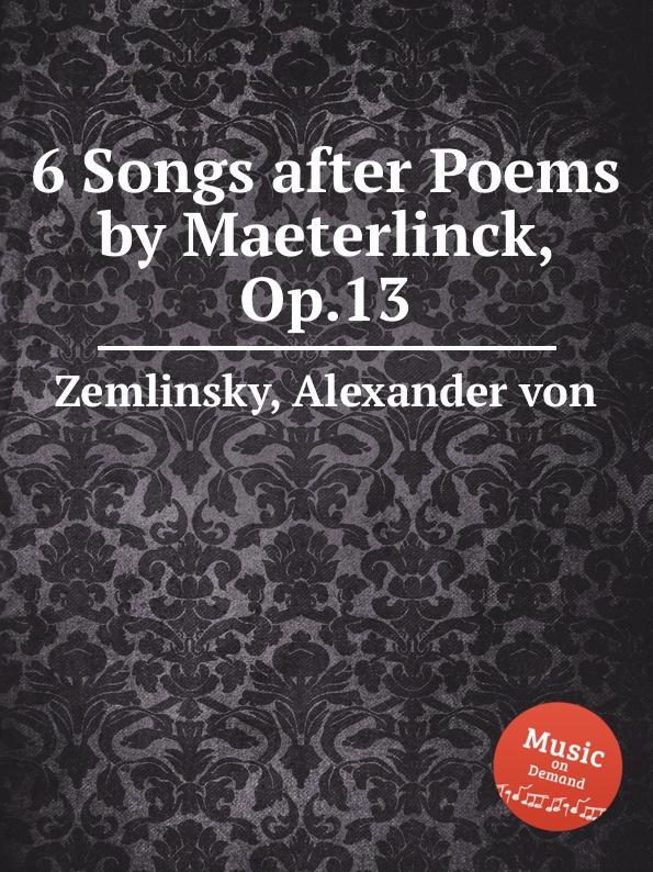A. von Zemlinsky 6 Songs after Poems by Maeterlinck, Op.13 a von zemlinsky landliche tanze op 1