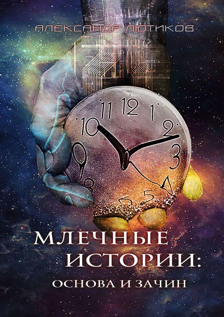 Лютиков Александр Млечные истории/ Основа и зачин