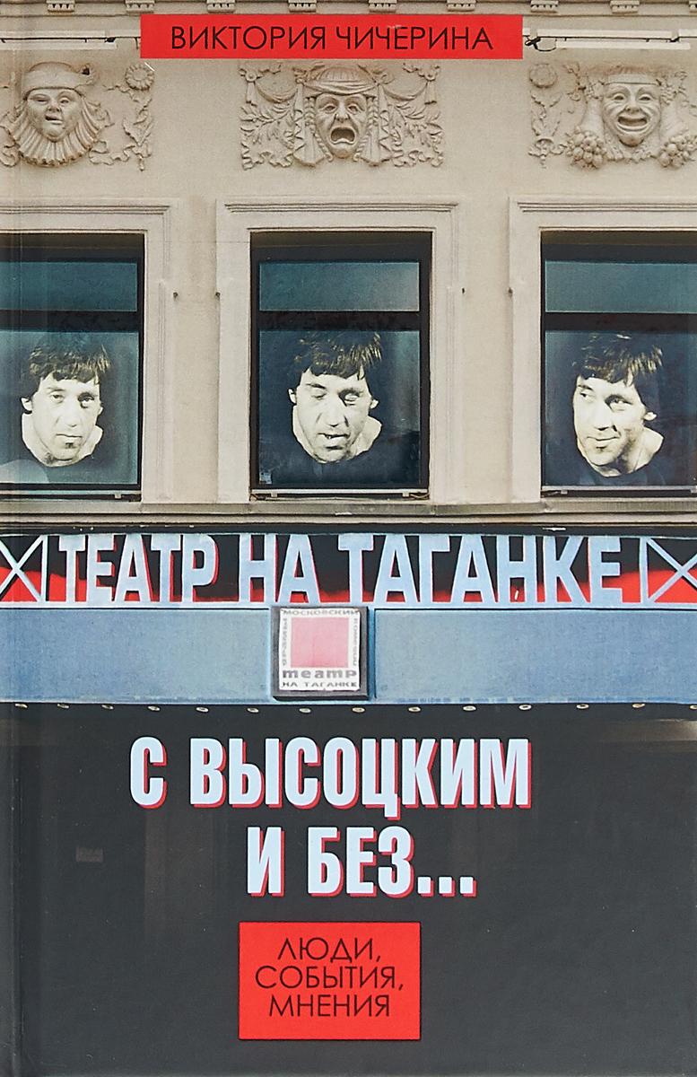 Виктория Чичерина Театр на Таганке с Высоцким и без. Люди, события, мнения