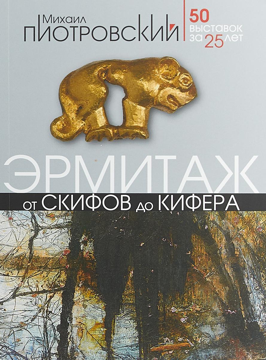 Михаил Пиотровский От скифов до Кифера. 50 выставок за 25 лет