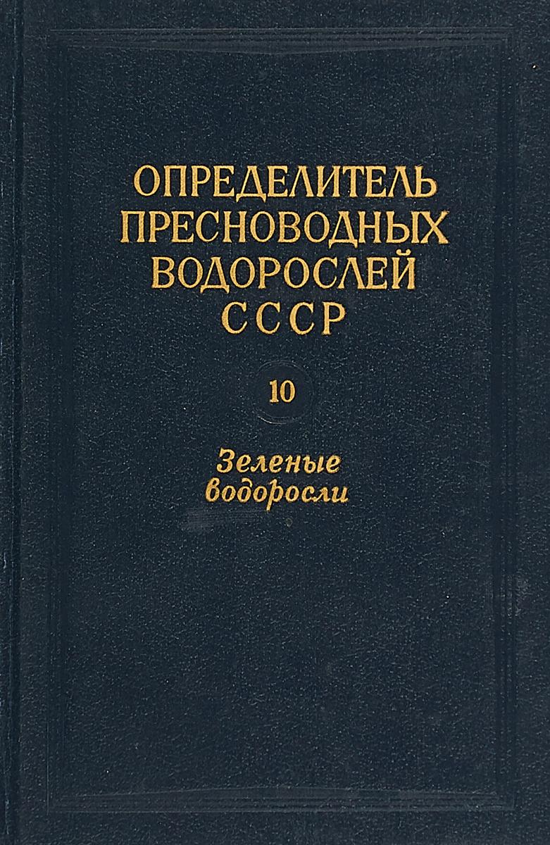 Определитель пресноводныйх водорослей СССР. Выпуск 10. Зеленые водоросли