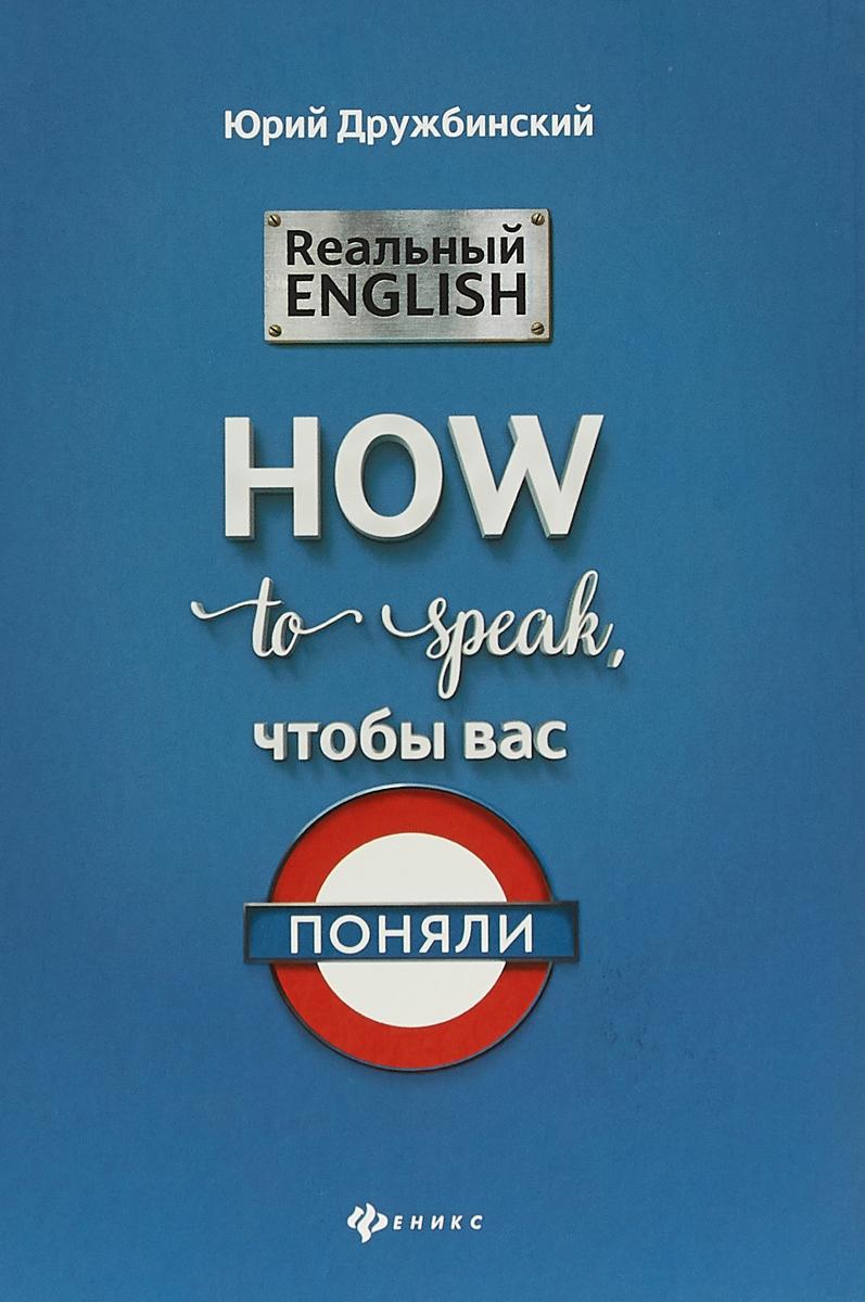 Ю. Дружбинский Реальный English. How to speak, чтобы вас поняли