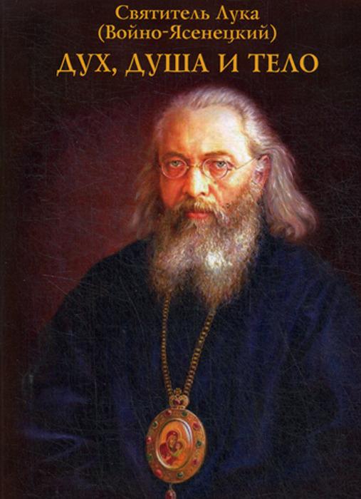Святитель Лука (Войно-Ясенецкий) Дух, душа и тело святитель лука войно ясенецкий о семье и воспитании детей
