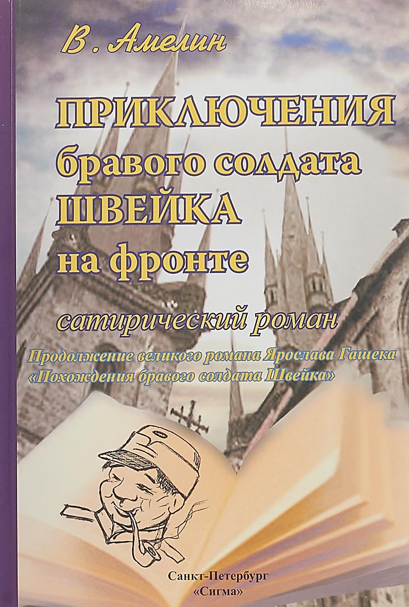 В. Амелин Приключения бравого солдата Швейка на фронте. Сатирический роман а прокофьев бессмертное сердце солдата