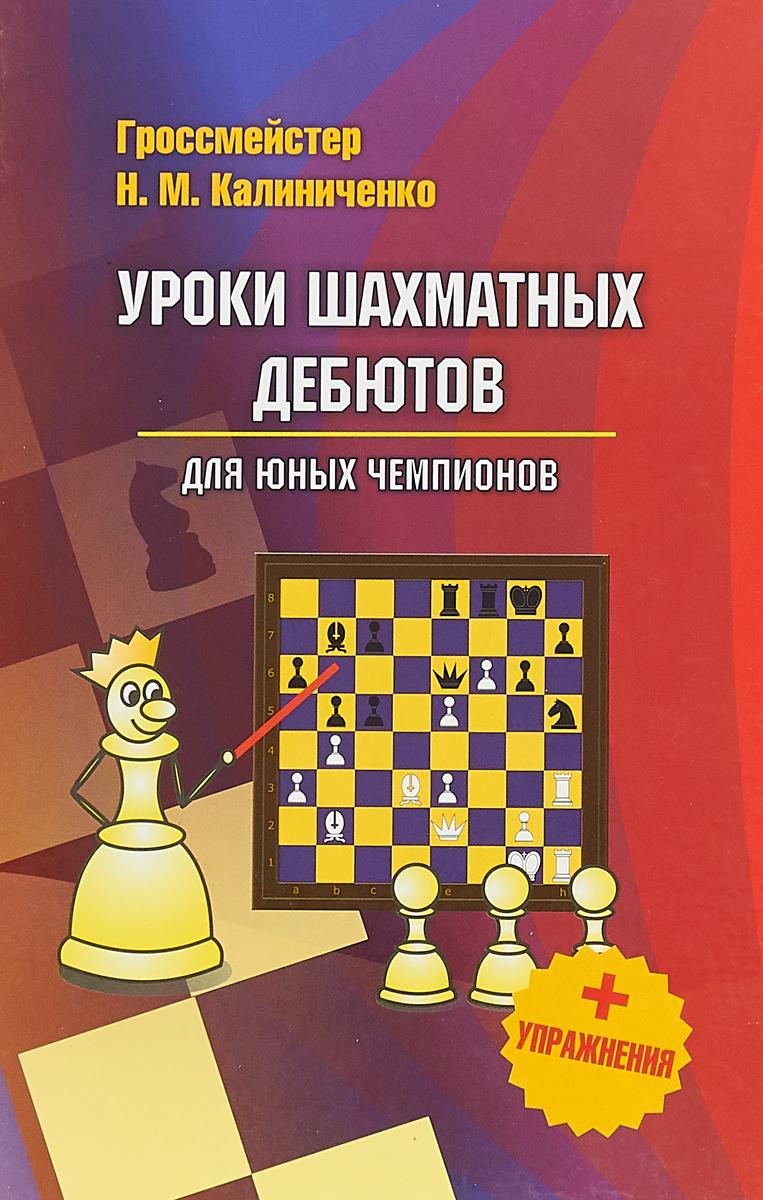 Н. М. Калиниченко Уроки шахматных дебютов для юных чемпионов (+ упражнения)