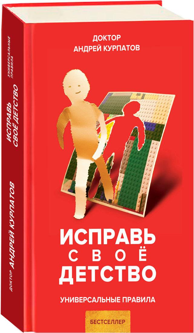 А. В. Курпатов Исправь свое детство. Универсальные правила