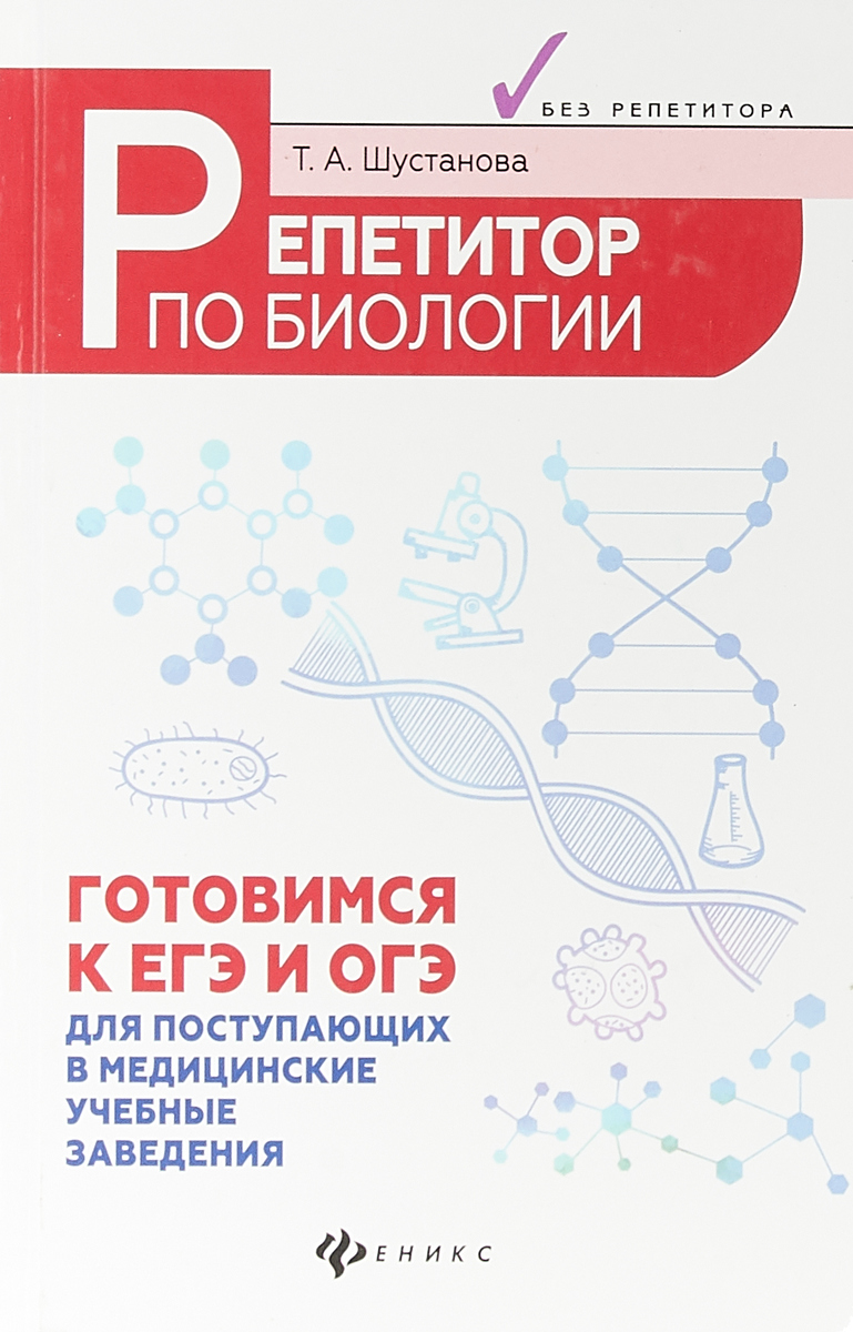 Т. А. Шустанова Репетитор по биологии. Готовимся к ЕГЭ и ОГЭ. Для поступающих в медицинские учебные заведения