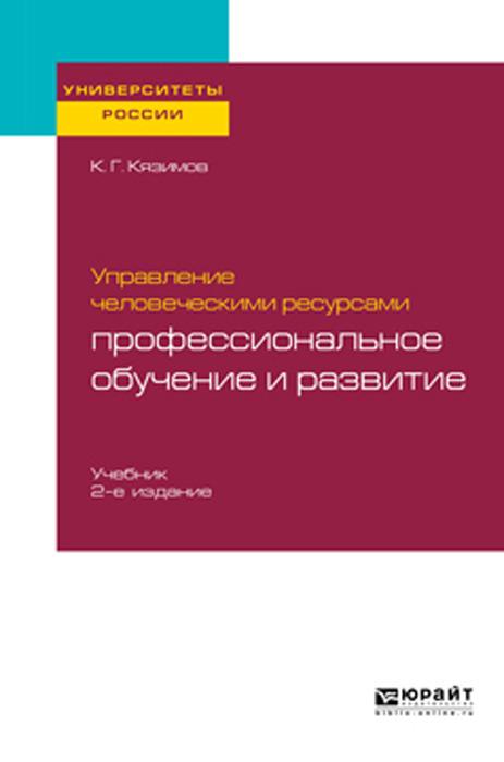 Кязимов К. Г. Управление человеческими ресурсами. Профессиональное обучение и развитие. Учебник для академического бакалавриата н а горелов и а максимцев управление человеческими ресурсами учебник для академического бакалавриата
