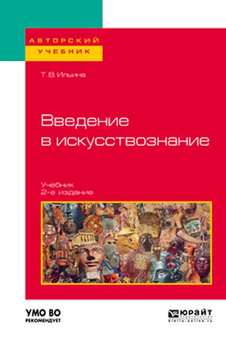 Т. В. Ильина Введение в искусствознание. Учебник для вузов ильина т история искусства учебник