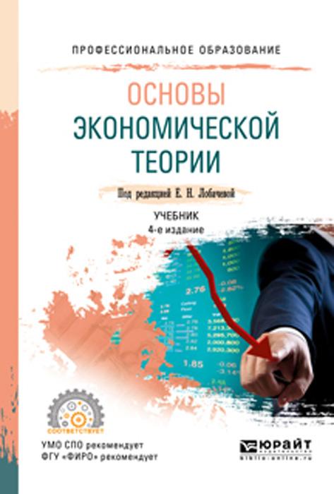 Лобачева Е. Н. [и др.] Основы экономической теории. Учебник для СПО оксана павловна вагнер основы экономической теории учебник и практикум для спо
